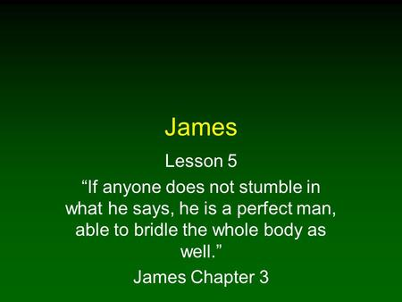 "James Lesson 5 ""If anyone does not stumble in what he says, he is a perfect man, able to bridle the whole body as well."" James Chapter 3."