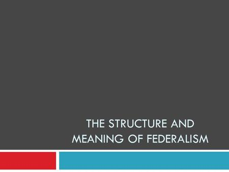 "THE STRUCTURE AND MEANING OF FEDERALISM. The ""F Word"" Defined (and some others, too)  FEDERAL SYSTEM: one in which sovereignty is shared, so that national."