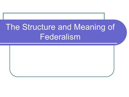 "The Structure and Meaning of Federalism. The ""F Word"" Defined (and some others, too) SOVEREIGNTY: supreme or ultimate political authority; sovereign governments."