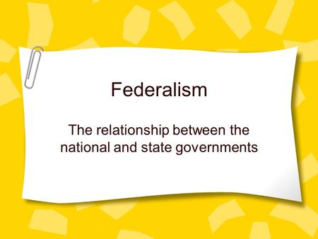 Federalism The relationship between the national and state governments.
