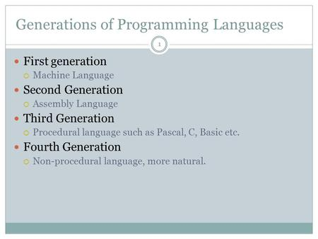 Generations of Programming Languages First generation  Machine Language Second Generation  Assembly Language Third Generation  Procedural language such.
