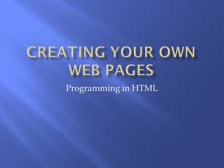 Programming in HTML.  Programming Language  Used to design/create web pages  Hyper Text Markup Language  Markup Language  Series of Markup tags 