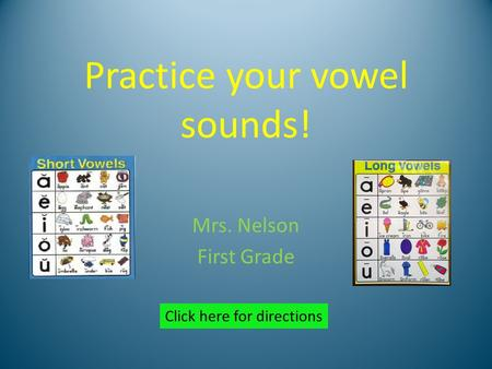 Practice your vowel sounds! Mrs. Nelson First Grade Click here for directions.