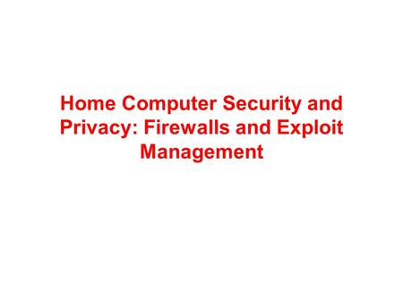 <strong>Home</strong> Computer <strong>Security</strong> and Privacy: Firewalls and Exploit Management.