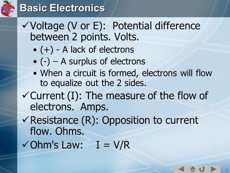 1 Basic Electronics Voltage (V or E): Potential difference between 2 points. Volts. (+) - A lack of electrons (-) – A surplus of electrons When a circuit.