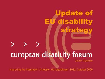 Update of EU disability strategy Javier Güemes Improving the integration of people with disabilities/ Sofia/ October 2006.
