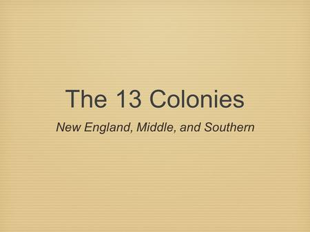 The 13 Colonies New England, Middle, and Southern.