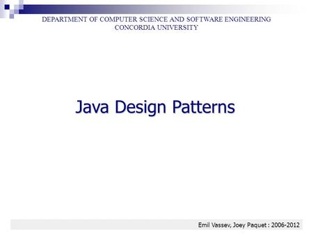 <strong>Java</strong> <strong>Design</strong> <strong>Patterns</strong> 1 DEPARTMENT OF COMPUTER SCIENCE AND SOFTWARE ENGINEERING CONCORDIA UNIVERSITY Emil Vassev, Joey Paquet : 2006-2012.