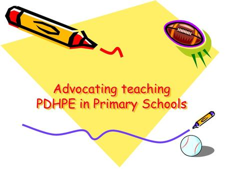 Advocating teaching PDHPE in Primary Schools. Teaching PDHPE in Primary Schools is Important Because it teaches students : Active lifestyle and physical.