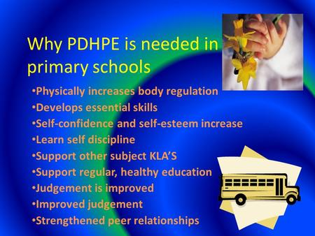 Why PDHPE is needed in primary schools Physically increases body regulation Develops essential skills Self-confidence and self-esteem increase Learn self.