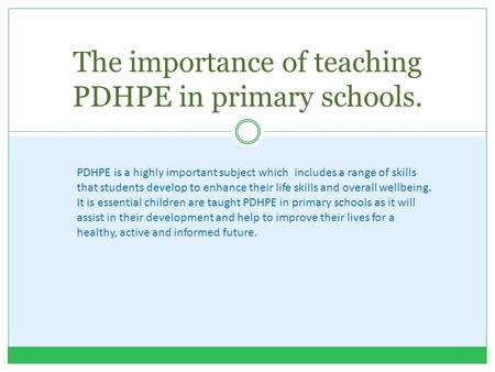 The importance of teaching PDHPE in primary schools. PDHPE is a highly important subject which includes a range of skills that students develop to enhance.