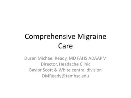 <strong>Comprehensive</strong> Migraine <strong>Care</strong> Duren Michael Ready, MD FAHS ADAAPM Director, Headache Clinic Baylor Scott & White central division