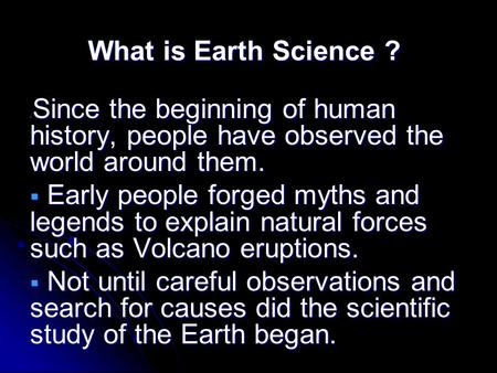 What is Earth Science ?  Since the beginning of human history, people have observed the world around them.  Early people forged myths and legends to.