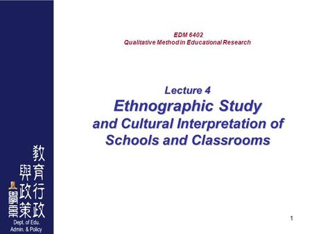 1 Lecture 4 Ethnographic <strong>Study</strong> and Cultural Interpretation of Schools and Classrooms EDM 6402 Qualitative Method in Educational Research Lecture 4 Ethnographic.
