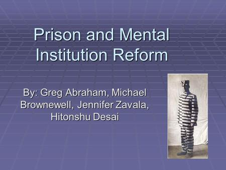 Prison and Mental Institution Reform By: Greg Abraham, Michael Brownewell, Jennifer Zavala, Hitonshu Desai.