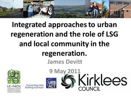 Integrated approaches to urban regeneration and the role of LSG and local community in the regeneration. James Devitt 9 May 2011.