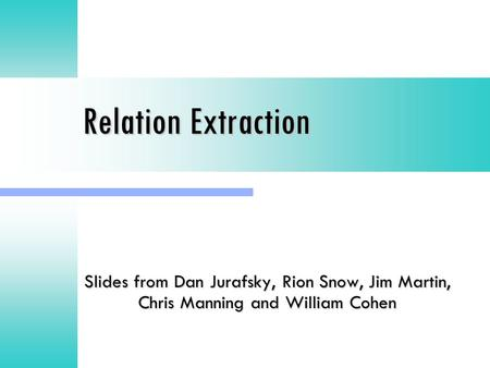 Relation Extraction <strong>Slides</strong> from Dan Jurafsky, Rion Snow, Jim Martin, Chris Manning and William Cohen.