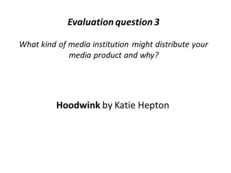 Evaluation question 3 What kind of media institution might distribute your media product and why? Hoodwink by Katie Hepton.