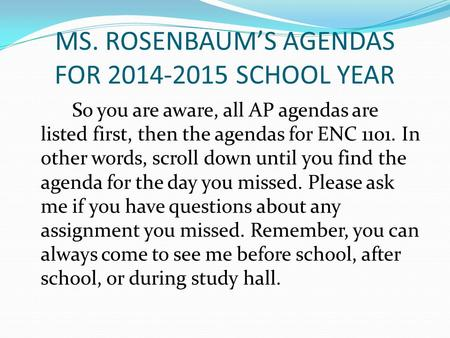 MS. ROSENBAUM'S AGENDAS FOR 2014-2015 SCHOOL YEAR So you are aware, all AP agendas are listed first, then the agendas for ENC 1101. In other words, scroll.