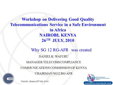 Why SG 12 RG-AFR was created DANIEL K. WATURU MANAGER/TELECOMS COMPLIANCE COMMUNICATIONS COMMISSION OF KENYA CHAIRMAN/SG12 RG-AFR Workshop on Delivering.