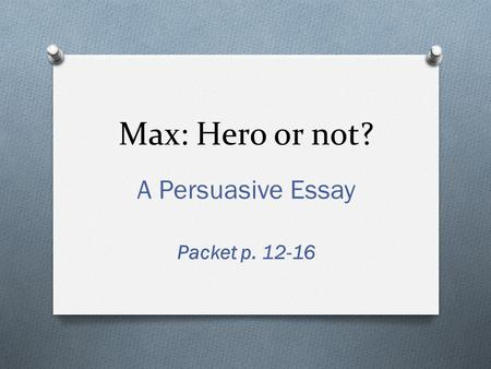 Max: Hero or not? A Persuasive Essay Packet p. 12-16.