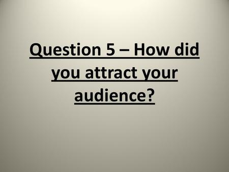 Question 5 – How did you attract your audience?. Marketing Tools Our target audience includes a wide variety of age groups. A good method to spread the.