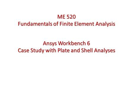 Ansys Workbench 6 Case Study with Plate and Shell Analyses ME 520 Fundamentals of Finite Element Analysis.