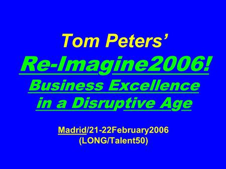 Tom Peters' Re-Imagine2006! Business Excellence <strong>in</strong> a Disruptive Age Madrid/21-22February2006 (LONG/Talent50)