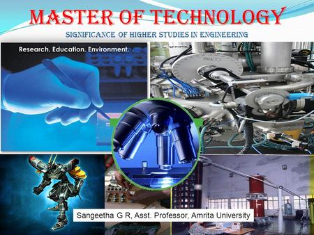 Master Of Technology Significance of Higher Studies in engineering www.technologyfuturae.com Sangeetha G R, Asst. Professor, Amrita University.