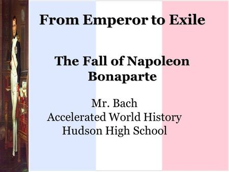 From Emperor to Exile The Fall of Napoleon Bonaparte Mr. Bach Accelerated World History Hudson High School.