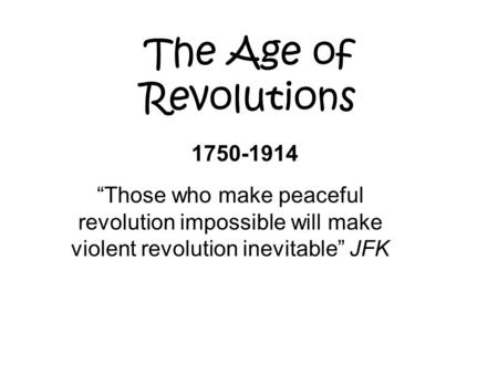 "The Age of Revolutions 1750-1914 ""Those who make peaceful revolution impossible will make violent revolution inevitable"" JFK."