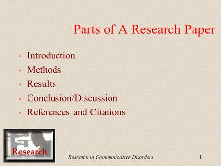 Research in Communicative Disorders 1 Parts of A Research Paper Introduction Methods Results Conclusion/Discussion References and Citations.
