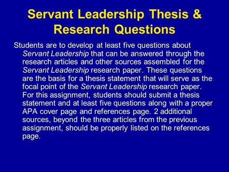 Servant Leadership Thesis & Research Questions Students are to develop at least five questions about Servant Leadership that can be answered through the.
