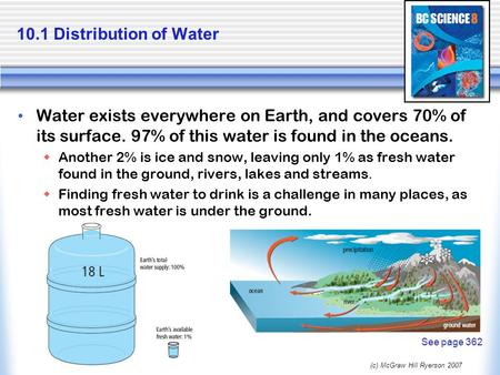 (c) McGraw Hill Ryerson 2007 10.1 Distribution of Water Water exists everywhere on Earth, and covers 70% of its surface. 97% of this water is found in.