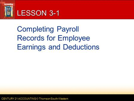 CENTURY 21 ACCOUNTING © Thomson/South-Western LESSON 3-1 Completing Payroll Records for Employee Earnings and Deductions.