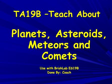 TA19B –Teach About Planets, Asteroids, Meteors and Comets Use with BrishLab ES19B Done By: Coach.