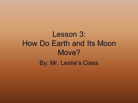 Lesson 3: How Do Earth and Its Moon Move? By: Mr. Leslie's Class.