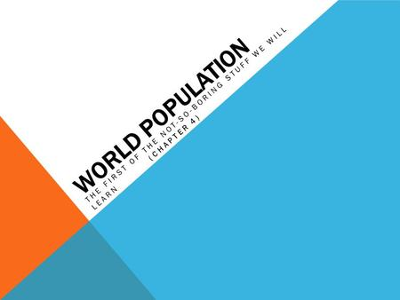 WORLD POPULATION THE FIRST OF THE NOT-SO-BORING STUFF WE WILL LEARN (CHAPTER 4)