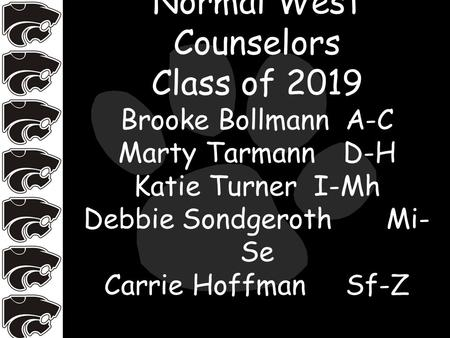 Normal West Counselors Class of 2019 Brooke BollmannA-C Marty TarmannD-H Katie TurnerI-Mh Debbie Sondgeroth Mi- Se Carrie Hoffman Sf-Z.
