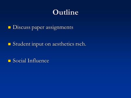 Outline Discuss paper assignments Discuss paper assignments Student input on aesthetics rsch. Student input on aesthetics rsch. Social Influence Social.