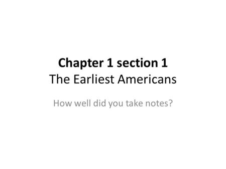 Chapter 1 section 1 The Earliest Americans How well did you take notes?