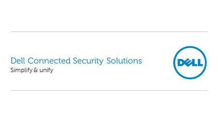 Dell Connected Security Solutions Simplify & unify.