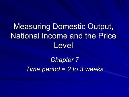Measuring Domestic Output, National Income and the Price Level Chapter 7 Time period = 2 to 3 weeks.