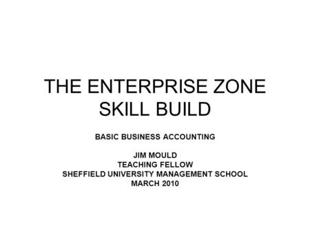 THE ENTERPRISE ZONE SKILL BUILD BASIC BUSINESS ACCOUNTING JIM MOULD TEACHING FELLOW SHEFFIELD UNIVERSITY MANAGEMENT SCHOOL MARCH 2010.