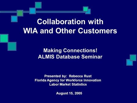 Collaboration with WIA and Other Customers Making Connections! ALMIS Database Seminar August 15, 2005 <strong>Presented</strong> by: Rebecca Rust Florida Agency for Workforce.
