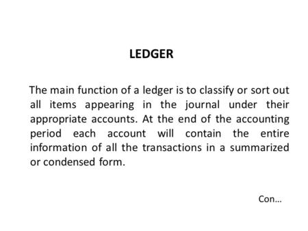 LEDGER The main function of a ledger is to classify or sort out all items appearing in the journal under their appropriate accounts. At the end of the.