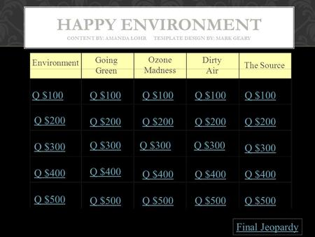 HAPPY ENVIRONMENT CONTENT BY: AMANDA LOHR TEMPLATE DESIGN BY: MARK GEARY Environment Going Green Ozone Madness Dirty Air The Source Q $100 Q $200 Q $300.