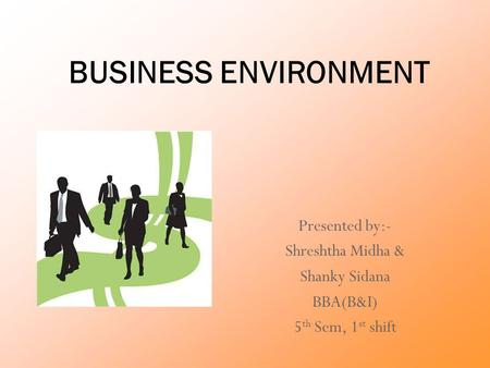 BUSINESS ENVIRONMENT Presented by:- Shreshtha Midha & Shanky Sidana