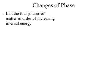 Changes of Phase List the four phases of matter in order of increasing internal energy.