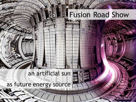 Fusion Road Show an artificial sun as future <strong>energy</strong> source.